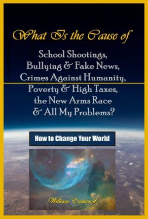william-eastwood-book-what-is-the-cause-of-school-shootings-bullying-fake-news-crimes-against-humanity-poverty-high-taxes-the-new-arms-race-all-my-problems-how-to-change-your-world-book