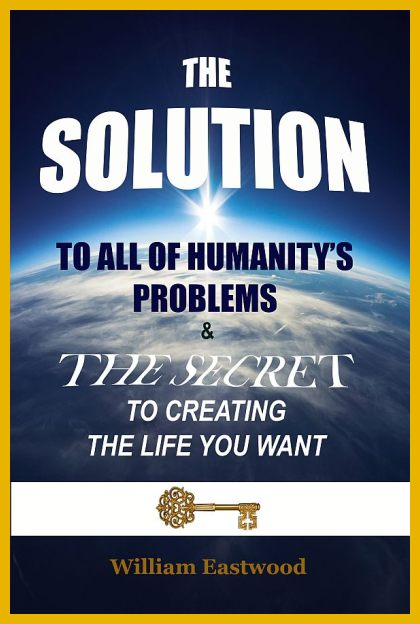 SUCCESS-self-improvement-books-new-releases-2020-william-eastwood/the-solution-to-all-of-humanitys-problems-and-the-secret-to-creating-the-life-you-want